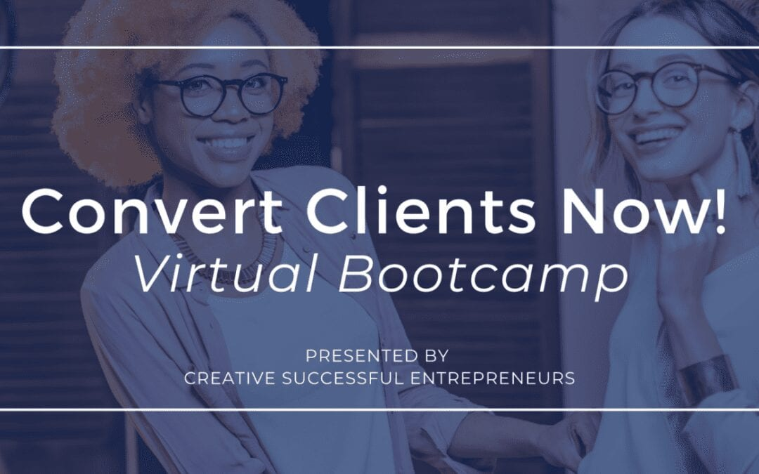 Convert Clients Now Virtual Bootcamp with Creative Successful Entrepreneurs is Friday!